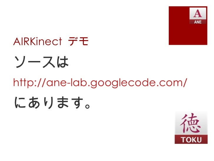 AIRKinect  デモ <ul><li>ソースは </li></ul><ul><li>http:// ane-lab.googlecode.com / </li></ul><ul><li>にあります。 </li></ul>
