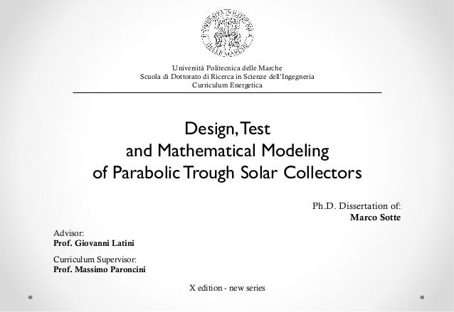 Design,Test and Mathematical Modeling of Parabolic Trough Solar Collectors Ph.D. Dissertation of: Marco Sotte Advisor: Pro...