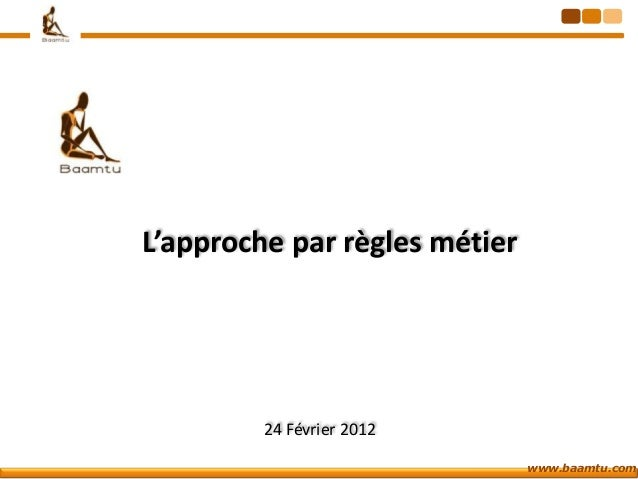 L'approche par règles métier         24 Février 2012                               www.baamtu.com