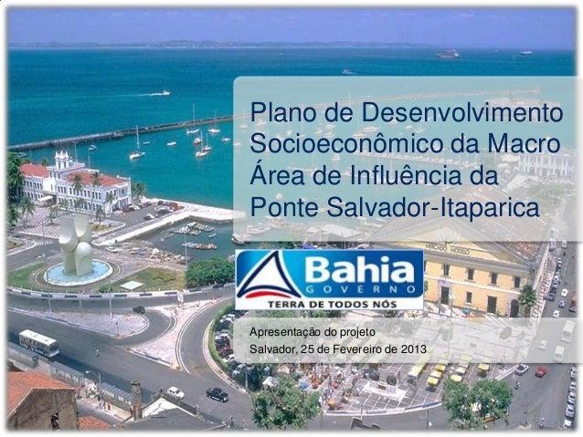 Plano de DesenvolvimentoSocioeconômico da MacroÁrea de Influência daPonte Salvador-ItaparicaApresentação do projetoSalvado...