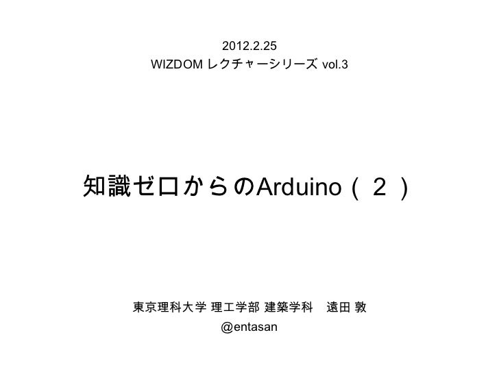 2012.2.25   WIZDOM レクチャーシリーズ vol.3知識ゼロからのArduino(2)  東京理科大学 理工学部 建築学科    遠田 敦          @entasan