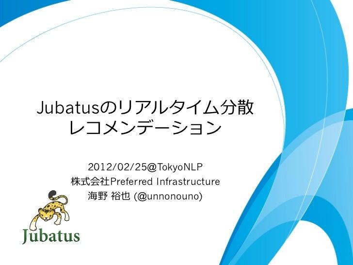 Jubatusのリアルタイム分散   レコメンデーション    2012/02/25@TokyoNLP  株式会社Preferred Infrastructure    海野 裕也 (@unnonouno)
