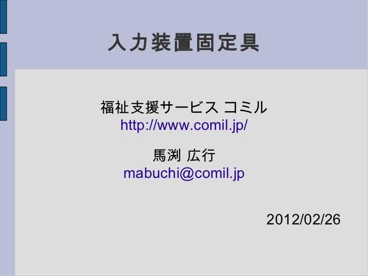入力装置固定具 福祉支援サービス コミル http://www.comil.jp/ 馬渕 広行 [email_address] 2012/02/26