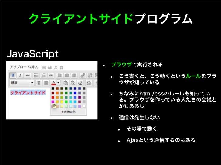 クライアントサイドプログラムJavaScript             •   ブラウザで実行される                 •   こう書くと、こう動くというルールをブラ                     ウザが知っている  ...