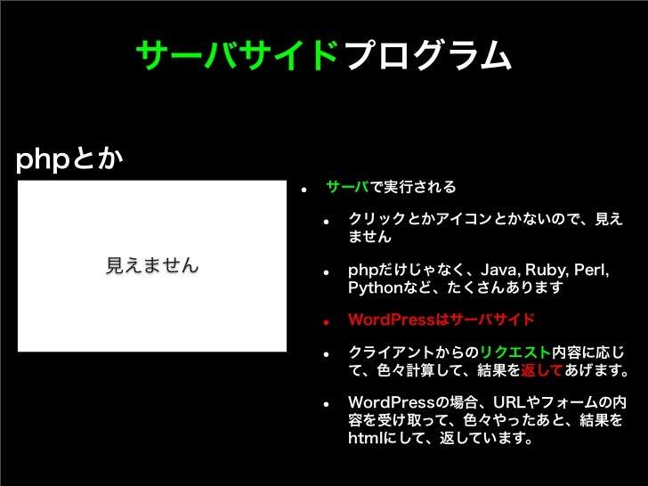 サーバサイドプログラムphpとか            •   サーバで実行される                •   クリックとかアイコンとかないので、見え                    ません    見えません       •  ...