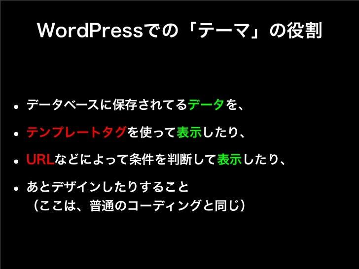 WordPressでの「テーマ」の役割• データベースに保存されてるデータを、• テンプレートタグを使って表示したり、• URLなどによって条件を判断して表示したり、• あとデザインしたりすること (ここは、普通のコーディングと同じ)