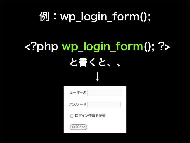 例:wp_login_form();<?php wp_login_form(); ?>       と書くと、、           ↓