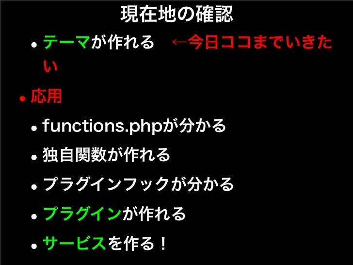 現在地の確認 • テーマが作れる←今日ココまでいきた  い• 応用 • functions.phpが分かる • 独自関数が作れる • プラグインフックが分かる • プラグインが作れる • サービスを作る!