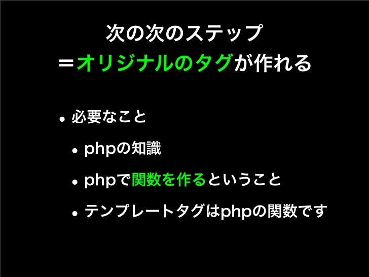 次の次のステップ=オリジナルのタグが作れる• 必要なこと • phpの知識 • phpで関数を作るということ • テンプレートタグはphpの関数です