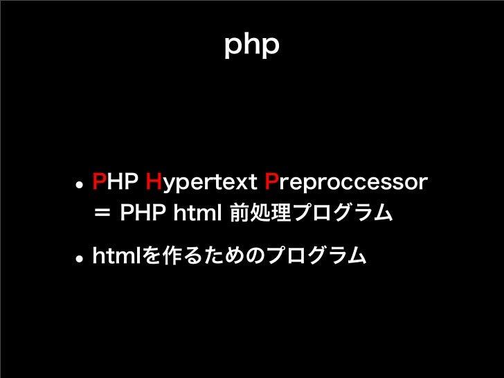 php• PHP Hypertext Preproccessor = PHP html 前処理プログラム• htmlを作るためのプログラム