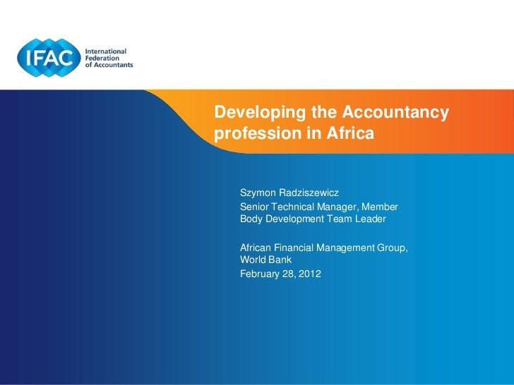 Developing the Accountancyprofession in Africa  Szymon Radziszewicz  Senior Technical Manager, Member  Body Development Te...