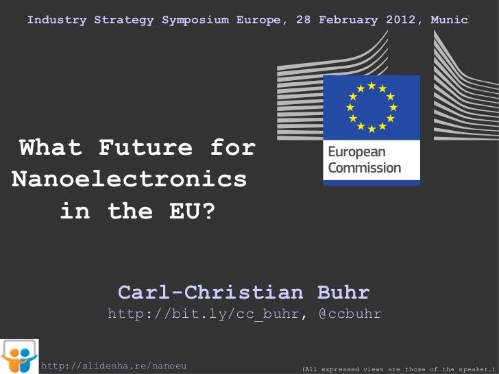 Industry Strategy Symposium Europe, 28 February 2012, Munich What Future for Nanoelectronics  in the EU? Carl-Christian Bu...