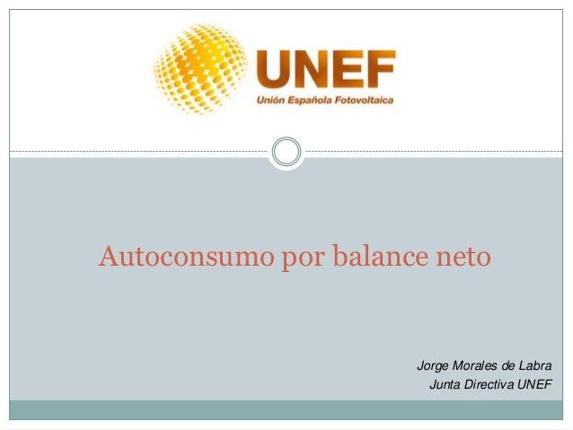 Autoconsumo por balance neto                      Jorge Morales de Labra                        Junta Directiva UNEF
