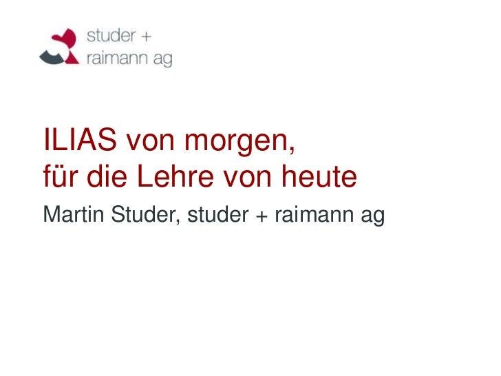 ILIAS von morgen,für die Lehre von heuteMartin Studer, studer + raimann ag
