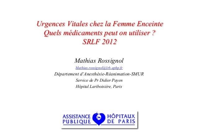 Urgences Vitales chez la Femme Enceinte Quels médicaments peut on utiliser ? SRLF 2012 Mathias Rossignol Mathias.rossignol...