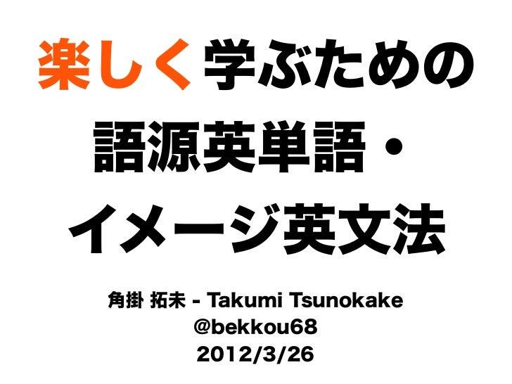 楽しく学ぶための  語源英単語・ イメージ英文法 角掛 拓未 - Takumi Tsunokake       @bekkou68        2012/3/26