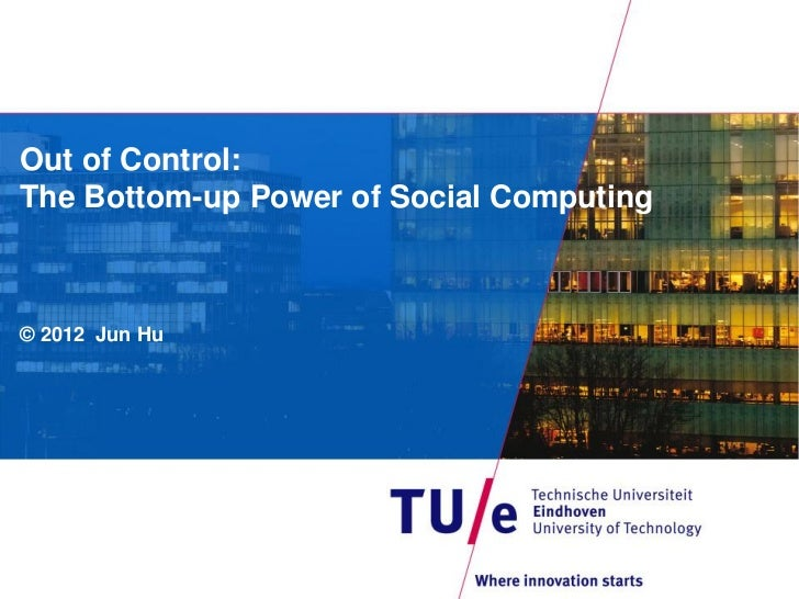 Out of Control:The Bottom-up Power of Social Computing© 2012 Jun Hu
