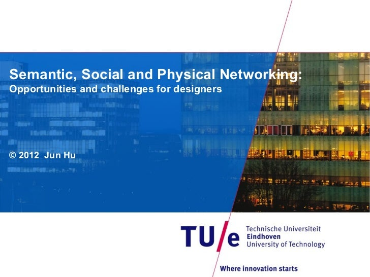 Semantic, Social and Physical Networking:Opportunities and challenges for designers© 2012 Jun Hu