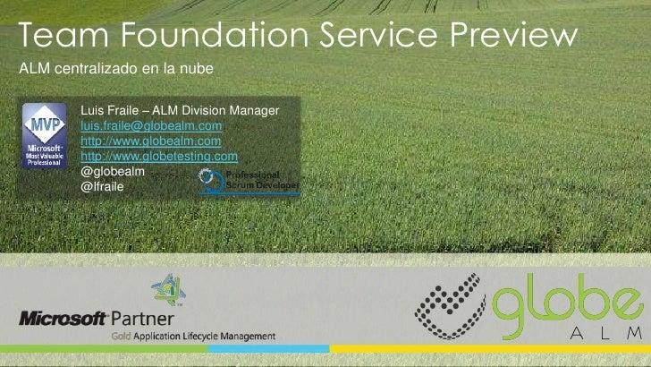 Team Foundation Service PreviewALM centralizado en la nube        Luis Fraile – ALM Division Manager        luis.fraile@gl...