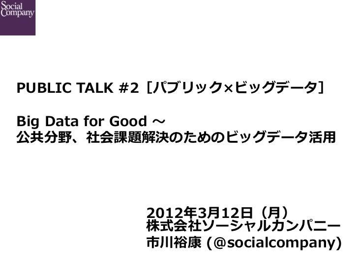 PUBLIC TALK #2[パブリック×ビッグデータ] Big Data for Good 〜~公共分野、社会課題解決のためのビッグデータ活⽤用            2012年年3⽉月12⽇日(⽉月)            株...