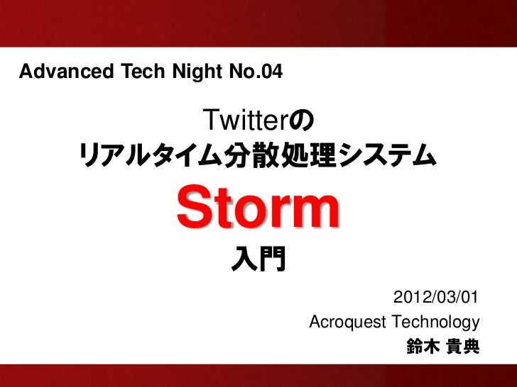 Advanced Tech Night No.04          Twitterの     リアルタイム分散処理システム              Storm                   入門                    ...