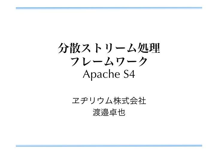 分散ストリーム処理 フレームワーク  Apache S4 ヱヂリウム株式会社   渡邉卓也