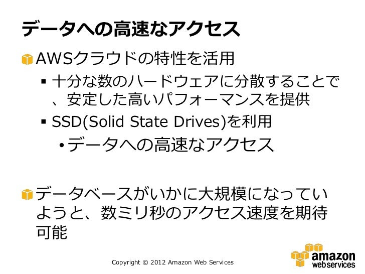 データへの高速なアクセスAWSクラウドの特性を活用  十分な数のハードウェアに分散することで   、安定した高いパフォーマンスを提供  SSD(Solid State Drives)を利用  • データへの高速なアクセスデータベースがいかに...
