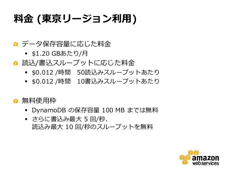 料金 (東京リージョン利用)データ保存容量に応じた料金  $1.20 GBあたり/月読込/書込スループットに応じた料金  $0.012 /時間 50読込みスループットあたり  $0.012 /時間 10書込みスループットあたり無料使用枠 ...