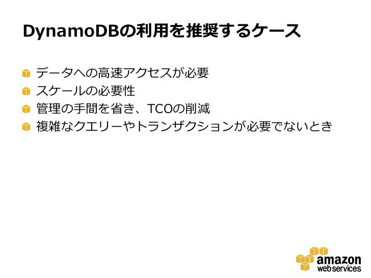 DynamoDBの利用を推奨するケースデータへの高速アクセスが必要スケールの必要性管理の手間を省き、TCOの削減複雑なクエリーやトランザクションが必要でないとき