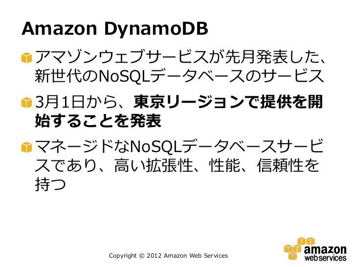 Amazon DynamoDB アマゾンウェブサービスが先月発表した、 新世代のNoSQLデータベースのサービス 3月1日から、東京リージョンで提供を開 始することを発表 マネージドなNoSQLデータベースサービ スであり、高い拡張性、性能、信...