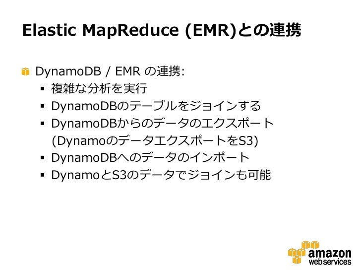 Elastic MapReduce (EMR)との連携 DynamoDB / EMR の連携:   複雑な分析を実行   DynamoDBのテーブルをジョインする   DynamoDBからのデータのエクスポート    (Dynamoのデー...