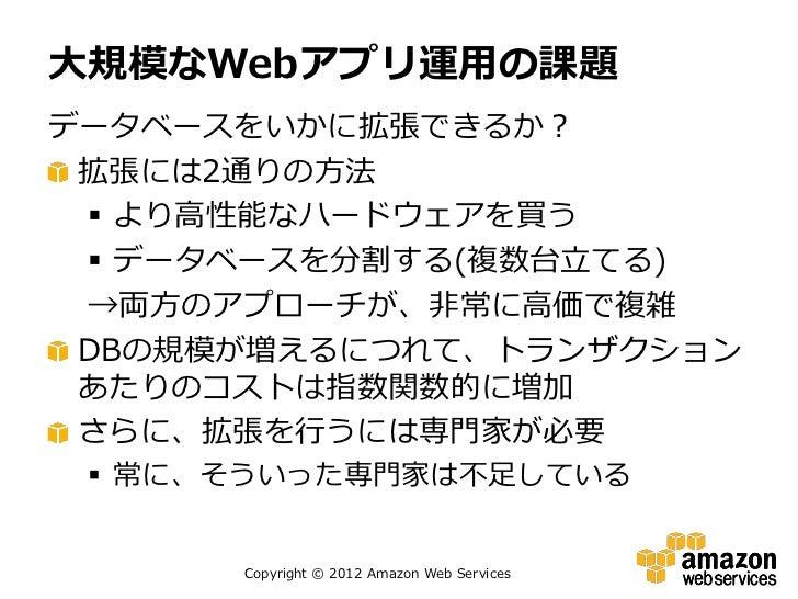 大規模なWebアプリ運用の課題データベースをいかに拡張できるか? 拡張には2通りの方法  より高性能なハードウェアを買う  データベースを分割する(複数台立てる) →両方のアプローチが、非常に高価で複雑 DBの規模が増えるにつれて、トランザ...
