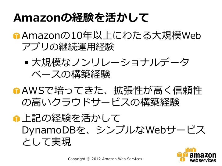 Amazonの経験を活かしてAmazonの10年以上にわたる大規模Webアプリの継続運用経験  大規模なノンリレーショナルデータ   ベースの構築経験AWSで培ってきた、拡張性が高く信頼性の高いクラウドサービスの構築経験上記の経験を活かしてD...