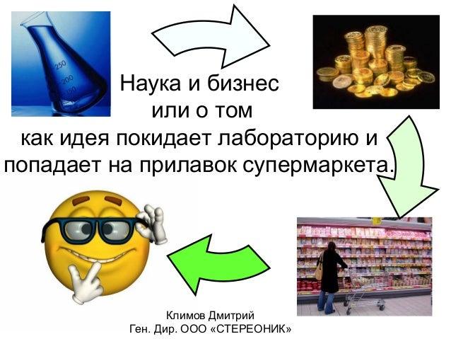 Наука и бизнеc             или о том как идея покидает лабораторию ипопадает на прилавок супермаркета.                 Кли...