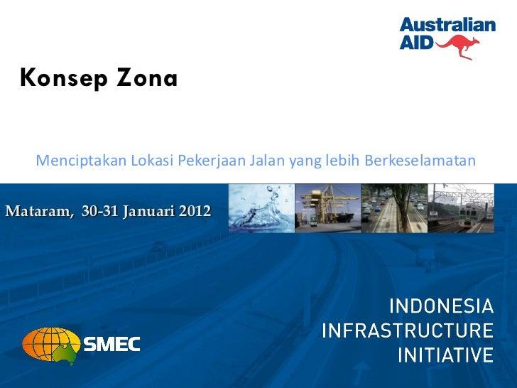 Konsep Zona    Menciptakan Lokasi Pekerjaan Jalan yang lebih BerkeselamatanMataram, 30-31 Januari 2012