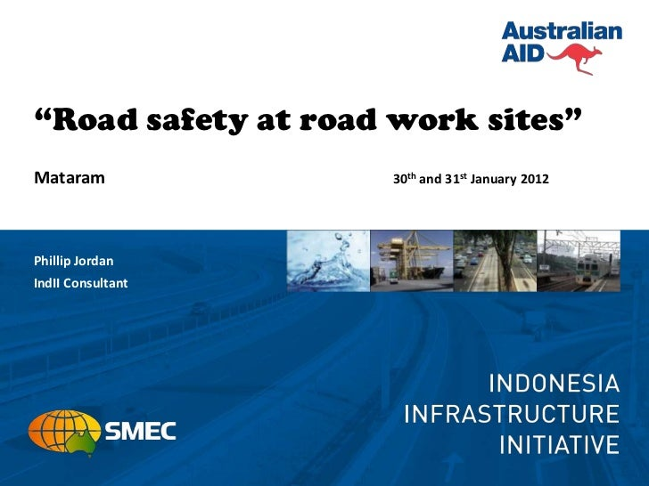 """""""Road safety at road work sites""""Mataram             30th and 31st January 2012Phillip JordanIndII Consultant"""