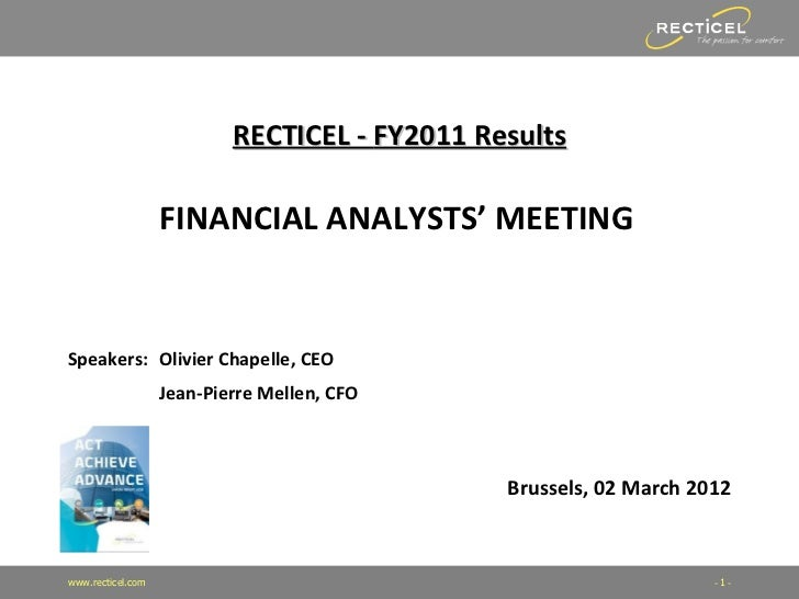 RECTICEL - FY2011 Results                   FINANCIAL ANALYSTS' MEETINGSpeakers: Olivier Chapelle, CEO                   J...