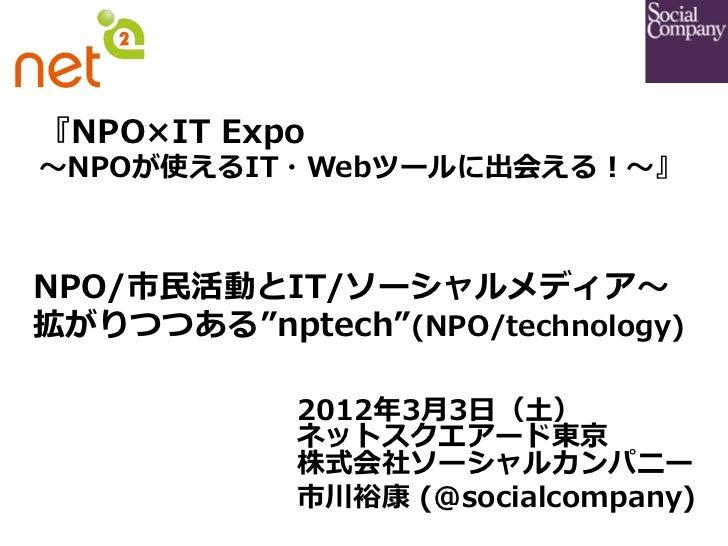 """『NPO×IT Expo〜~NPOが使えるIT・Webツールに出会える!〜~』                 NPO/市⺠民活動とIT/ソーシャルメディア〜~拡がりつつある""""nptech""""(NPO/technology)         ..."""