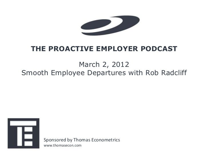 THE PROACTIVE EMPLOYER PODCAST              March 2, 2012Smooth Employee Departures with Rob Radcliff     Sponsored by Tho...