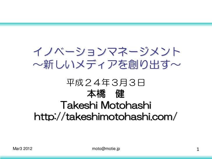 イノベーションマネージメント            ~新しいメディアを創り出す~                  平成24年3月3日                       本橋 健                  Takeshi Mo...