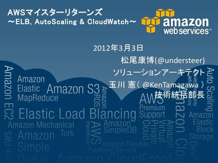 AWSマイスターリターンズ~ELB, AutoScaling & CloudWatch~                    2012年3月3日                          松尾康博(@understeer)      ...