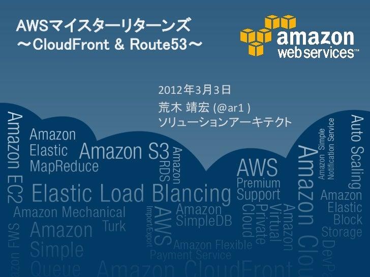 AWSマイスターリターンズ~CloudFront & Route53~                2012年3月3日                荒木 靖宏 (@ar1 )                ソリューションアーキテクト
