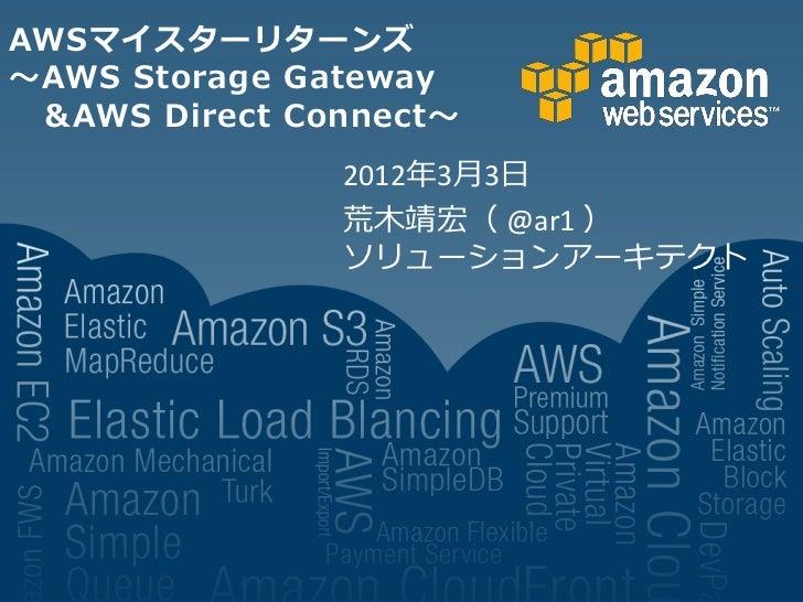 AWSマイスターリターンズ~AWS Storage Gateway &AWS Direct Connect~               2012年3月3日               荒木靖宏( @ar1 )               ソリ...