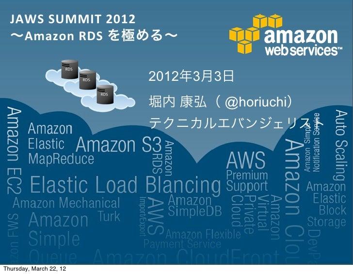JAWS SUMMIT 2012  ∼Amazon RDS を極める∼                         2012年3月3日                         堀内 康弘( @horiuchi)   ...