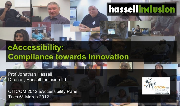 eAccessibility:Compliance towards InnovationProf Jonathan HassellDirector, Hassell Inclusion ltd.QITCOM 2012 eAccessibilit...