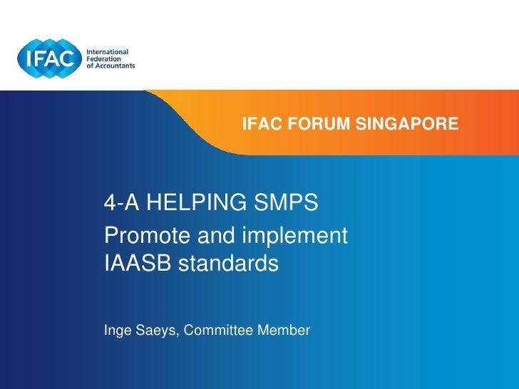IFAC FORUM SINGAPORE4-A HELPING SMPSPromote and implementIAASB standardsInge Saeys, Committee Member                      ...