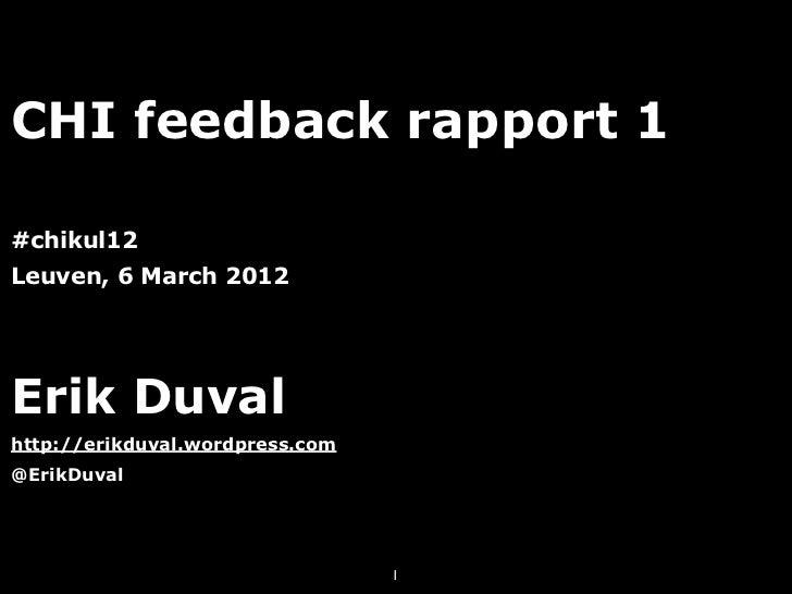 CHI feedback rapport 1#chikul12Leuven, 6 March 2012Erik Duvalhttp://erikduval.wordpress.com@ErikDuval                     ...