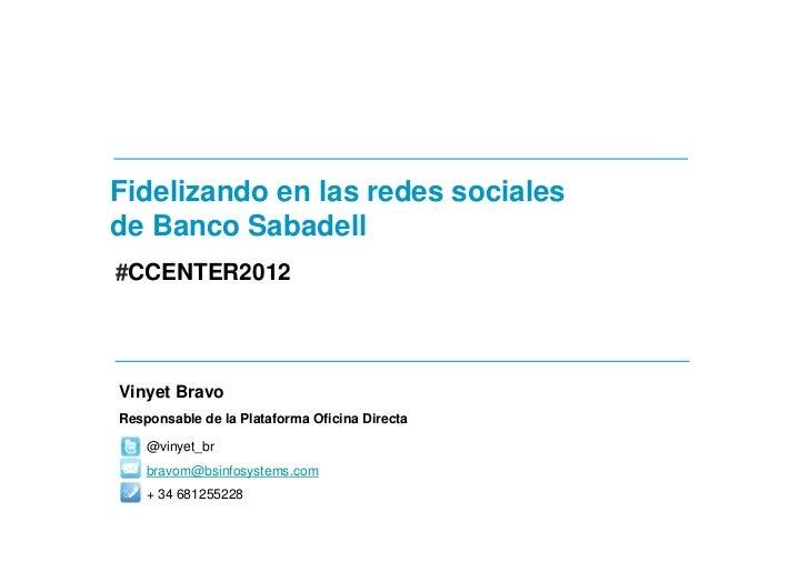 Fidelizando en las redes socialesde Banco Sabadell#CCENTER2012Vinyet BravoResponsable de la Plataforma Oficina Directa    ...
