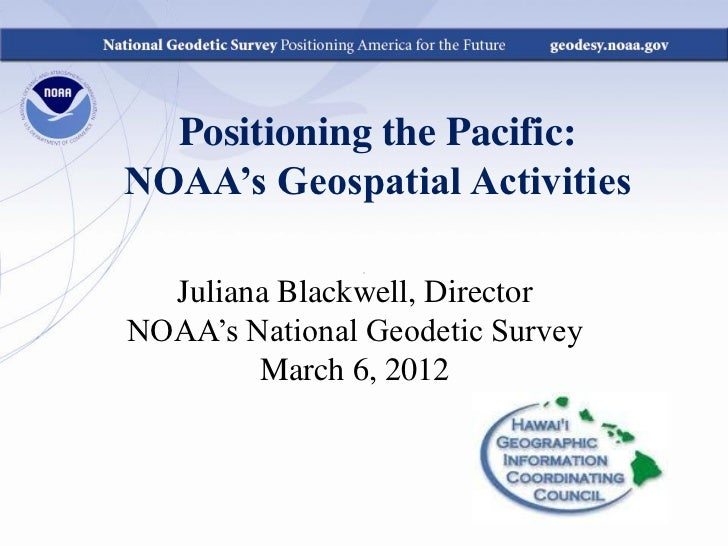 Positioning the Pacific:NOAA's Geospatial Activities  Juliana Blackwell, DirectorNOAA's National Geodetic Survey        Ma...