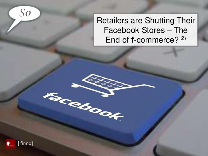 So           Retailers are Shutting Their            Facebook Stores – The             End of f-commerce? 2)[ finno]